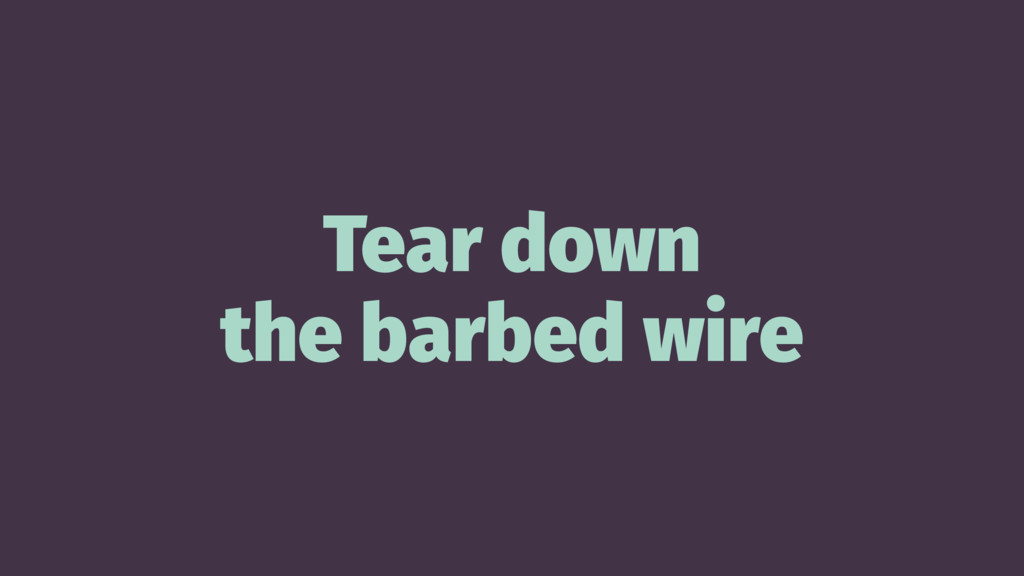 Tear down the barbed wire