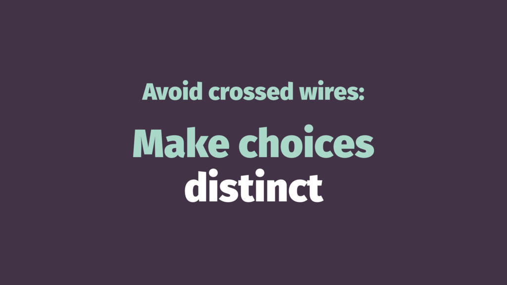 Avoid crossed wires: Make choices distinct