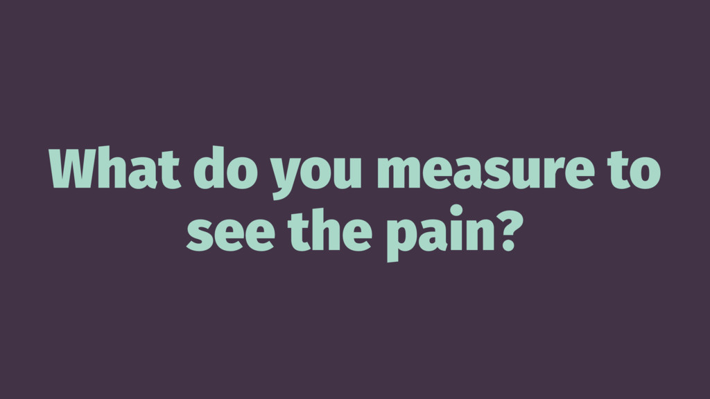 What do you measure to see the pain?