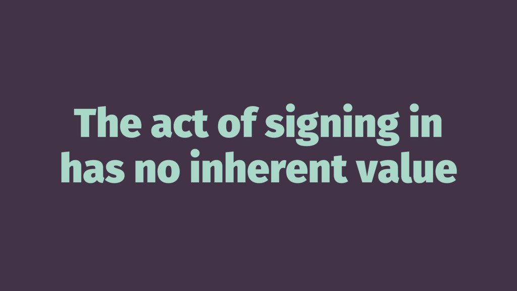 The act of signing in has no inherent value
