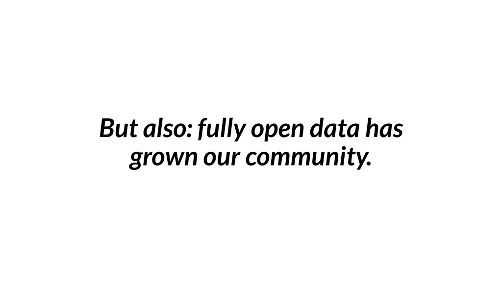 But also: fully open data has grown our communi...
