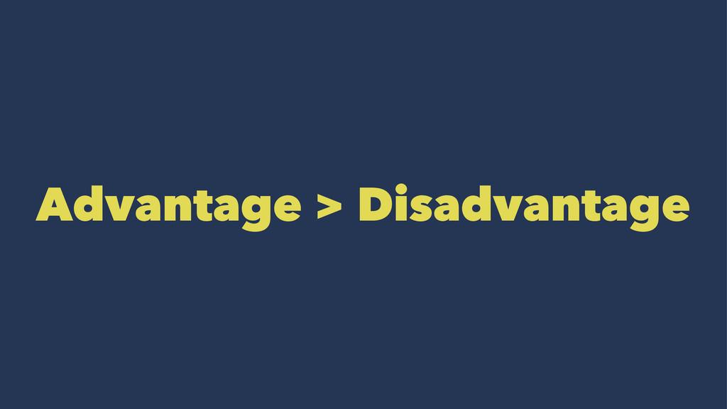 Advantage > Disadvantage
