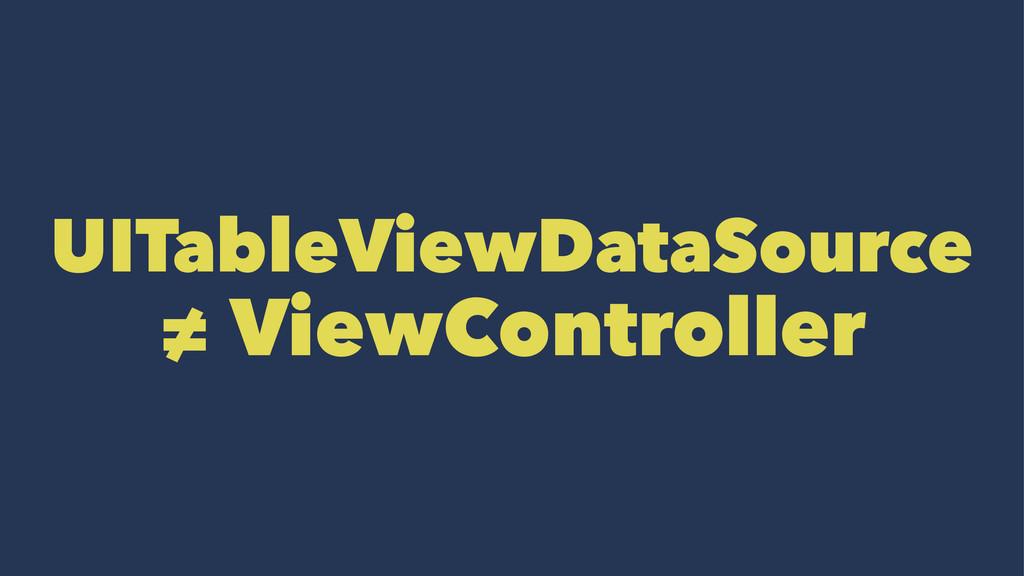 UITableViewDataSource ≠ ViewController