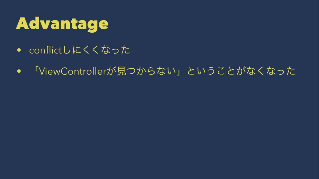 Advantage • conflict͠ʹ͘͘ͳͬͨ • ʮViewController͕ݟͭ...