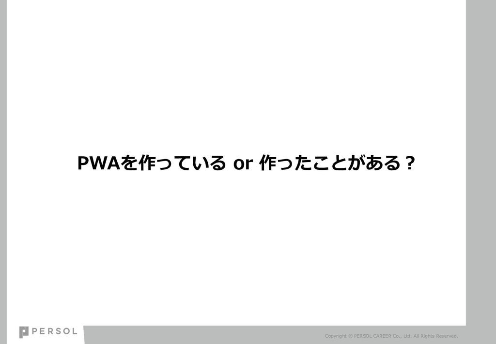 PWAを作っている or 作ったことがある︖ Copyright © PERSOL CAREE...