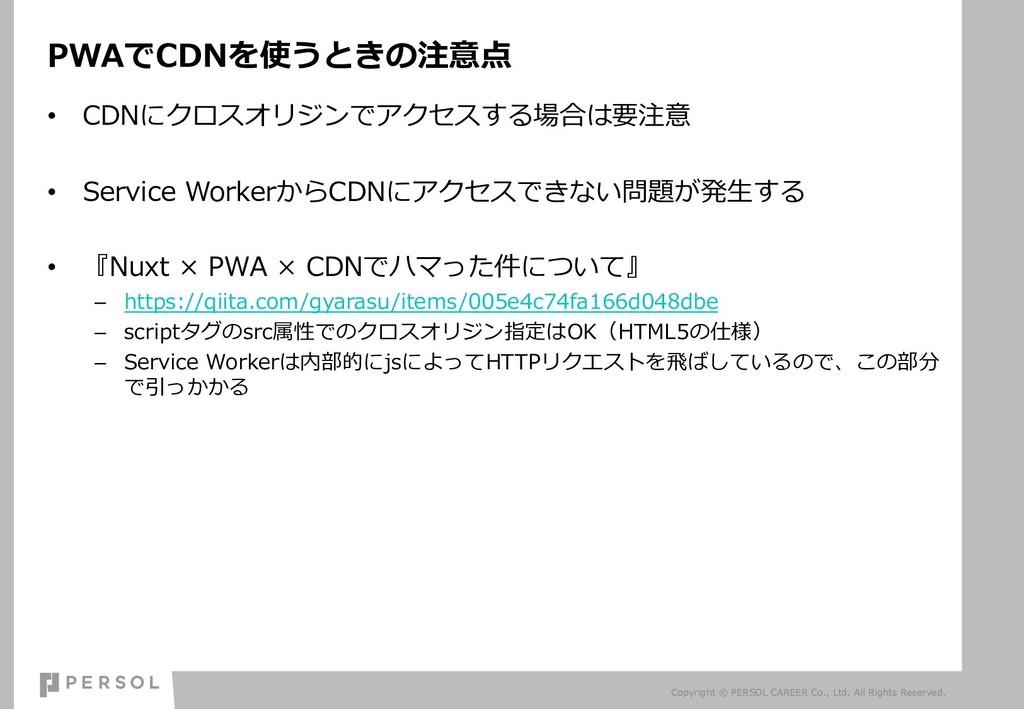 PWAでCDNを使うときの注意点 • CDNにクロスオリジンでアクセスする場合は要注意 • S...