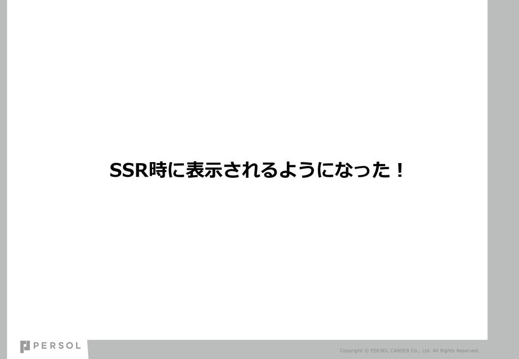 SSR時に表⽰されるようになった︕ Copyright © PERSOL CAREER Co....