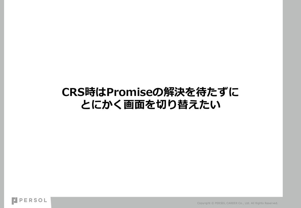 CRS時はPromiseの解決を待たずに とにかく画⾯を切り替えたい Copyright © ...