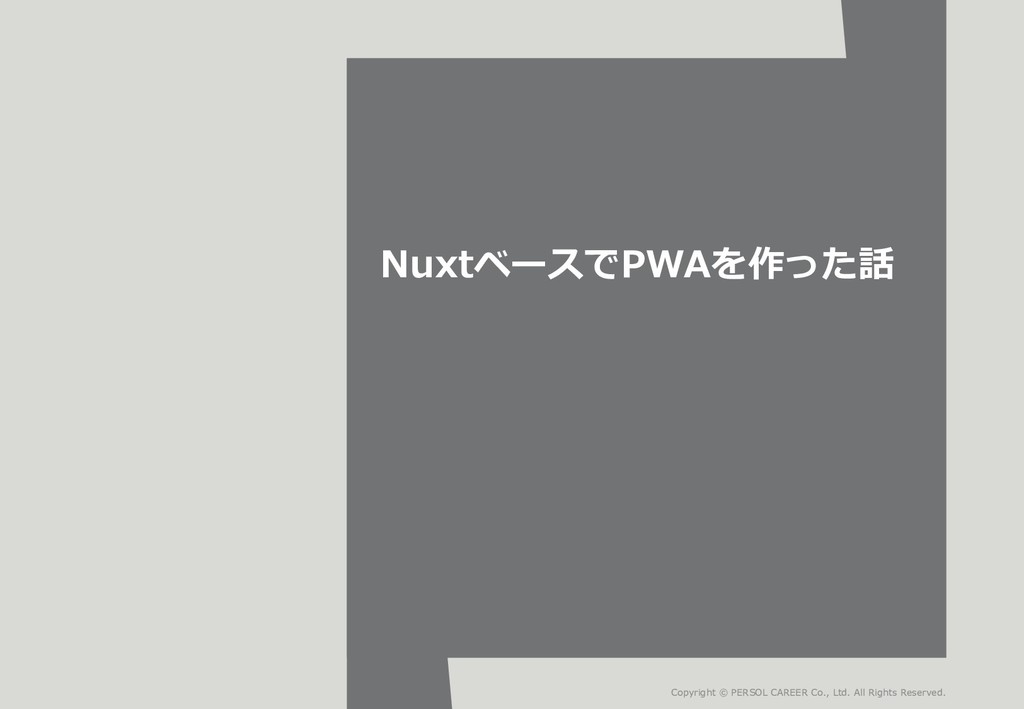 NuxtベースでPWAを作った話 Copyright © PERSOL CAREER Co.,...