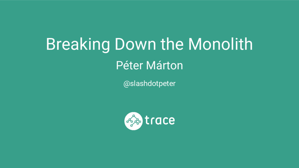 Breaking Down the Monolith Péter Márton @slashd...
