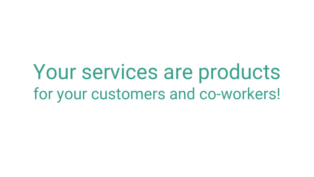 Your services are products for your customers a...