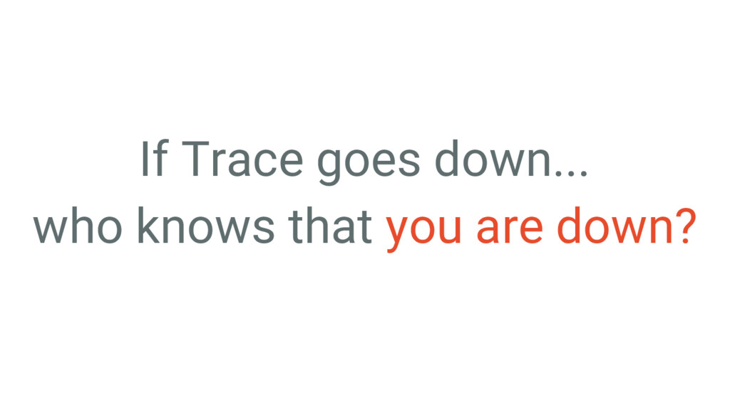 If Trace goes down... who knows that you are do...