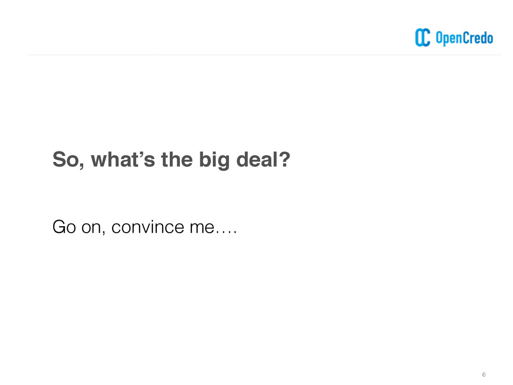 So, what's the big deal? 6 Go on, convince me….