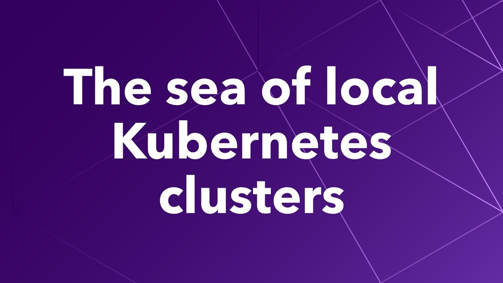The sea of local Kubernetes clusters