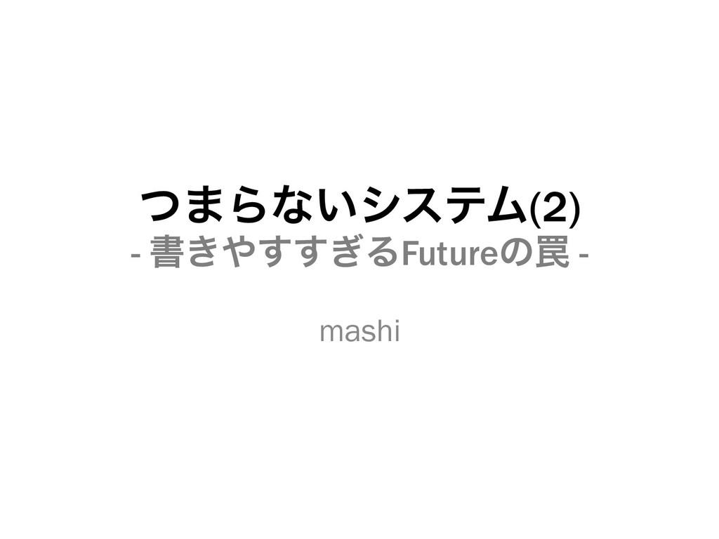ͭ·Βͳ͍γεςϜ(2) - ॻ͖͗͢͢ΔFutureͷ᠘ - mashi