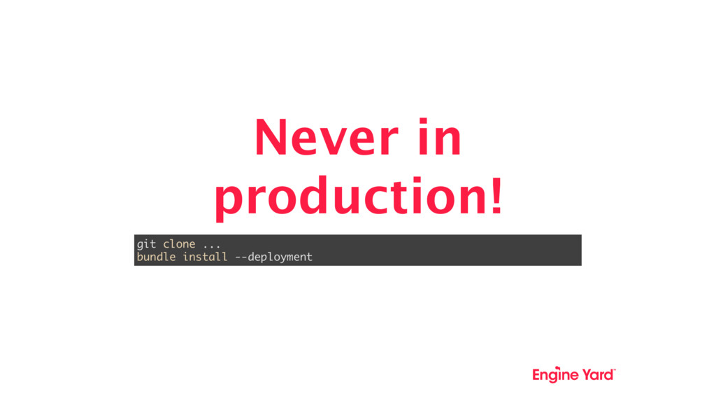 Never in production! git clone ... bundle insta...