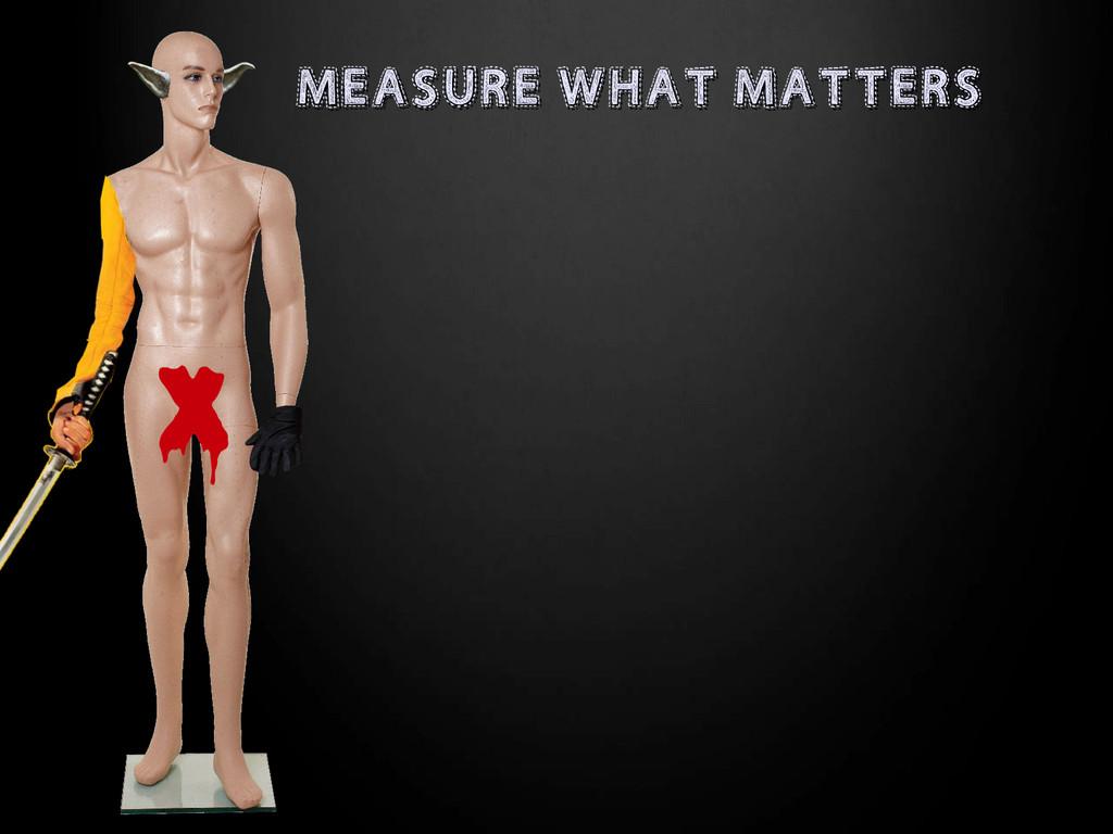 MEASURE WHAT MATTERS MEASURE WHAT MATTERS X X
