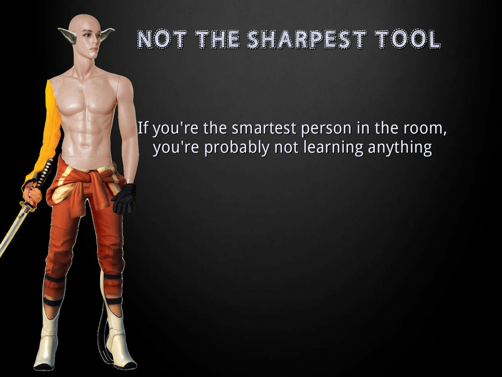 NOT THE SHARPEST TOOL NOT THE SHARPEST TOOL If ...