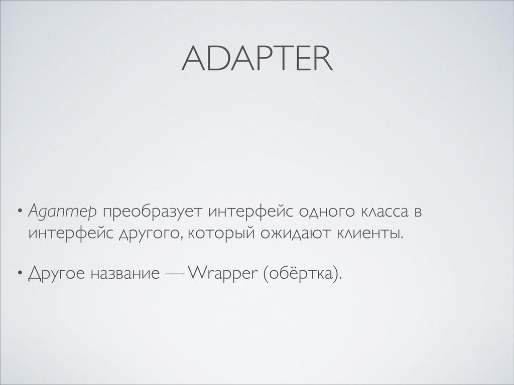 ADAPTER • Адаптер преобразует интерфейс одного ...