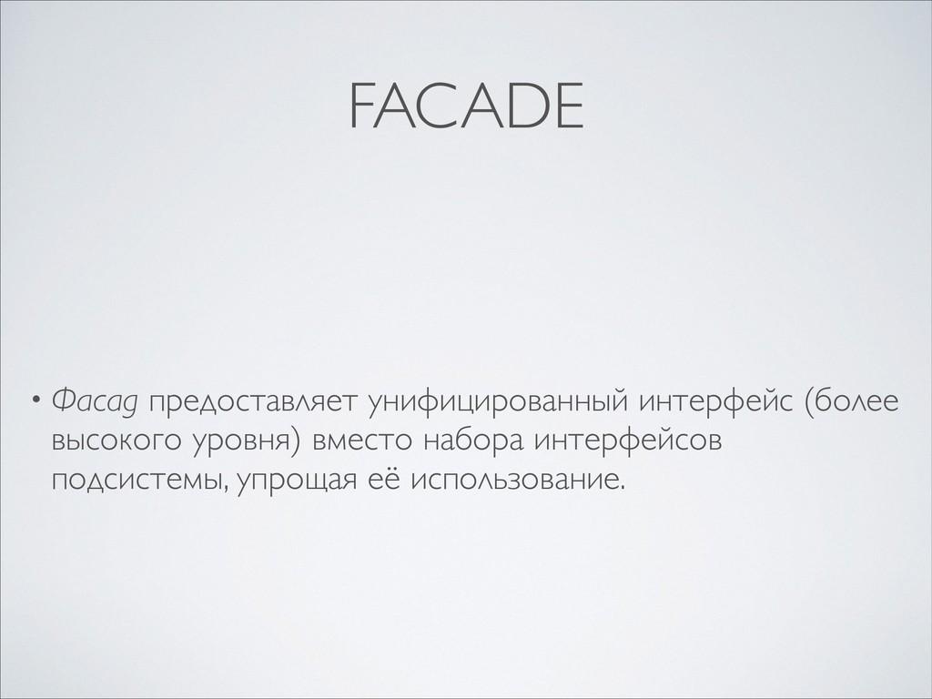 FACADE • Фасад предоставляет унифицированный ин...