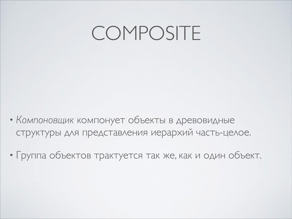 COMPOSITE • Компоновщик компонует объекты в дре...