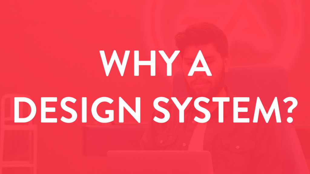 WHY A DESIGN SYSTEM?