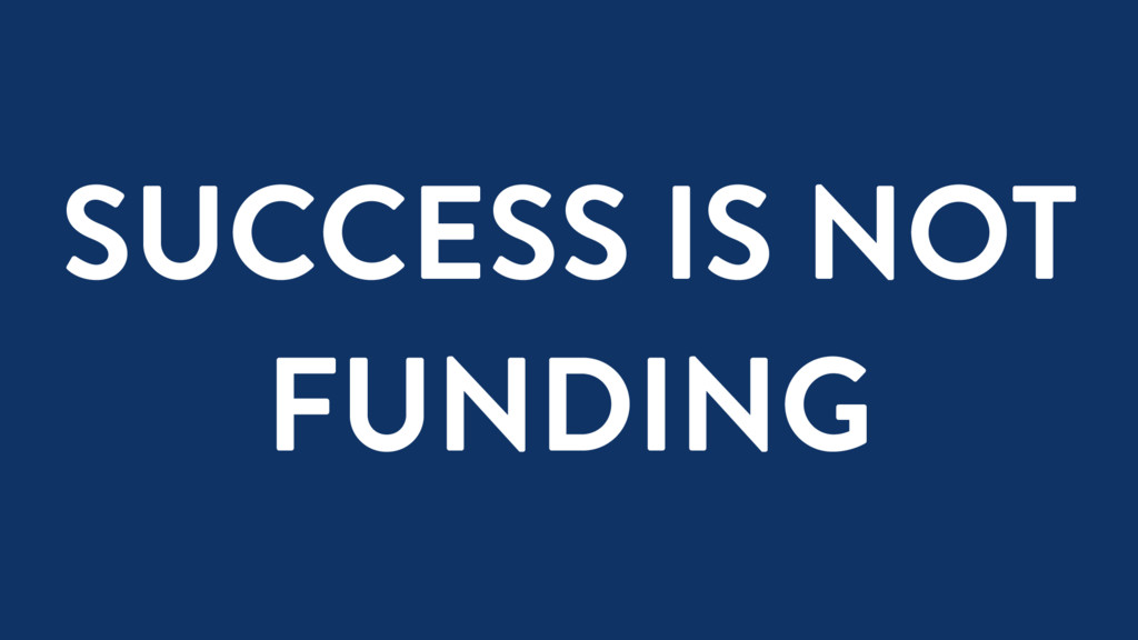 SUCCESS IS NOT FUNDING