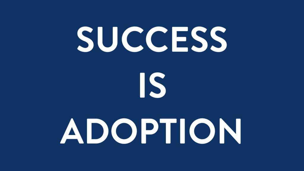 SUCCESS IS ADOPTION
