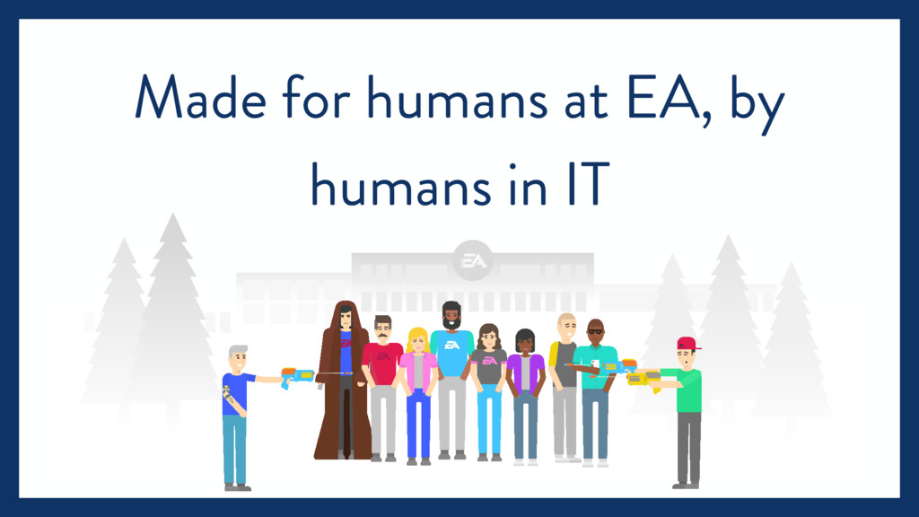 Made for humans at EA, by humans in IT