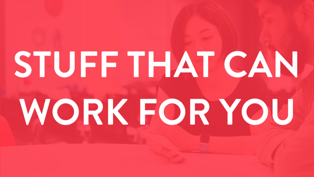 STUFF THAT CAN WORK FOR YOU