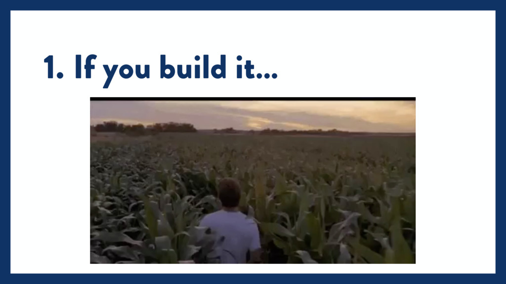 1. If you build it…