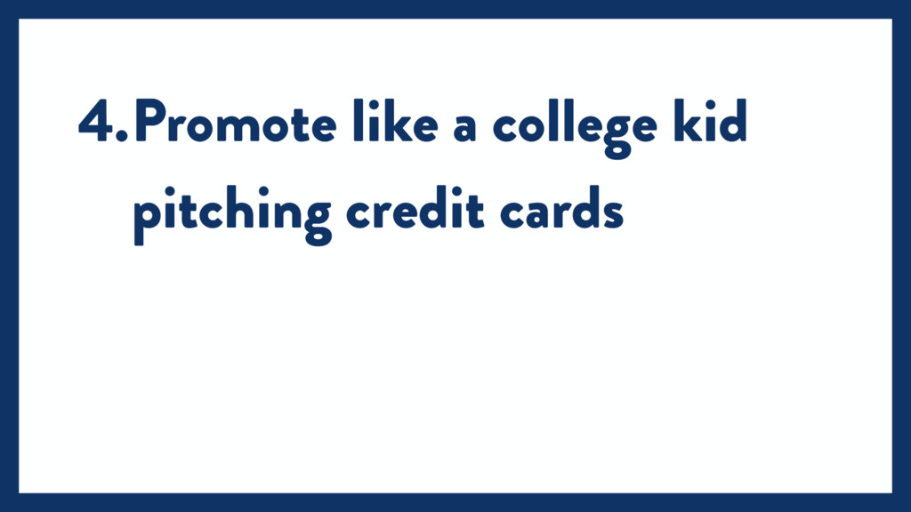4.Promote like a college kid pitching credit ca...