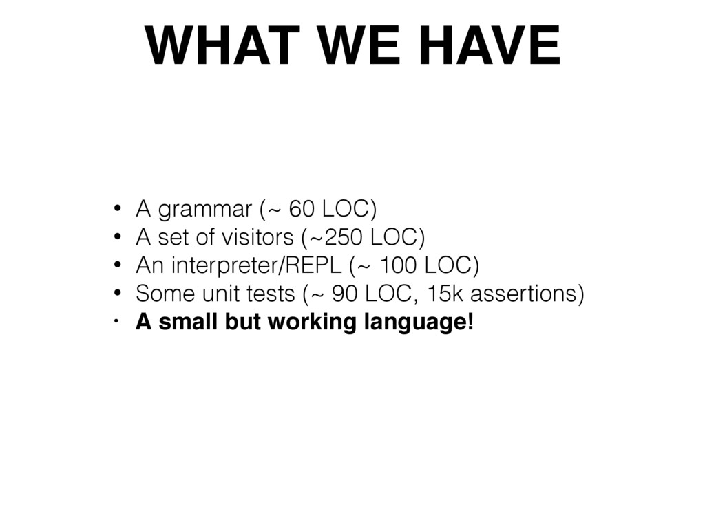 WHAT WE HAVE • A grammar (~ 60 LOC) • A set of ...