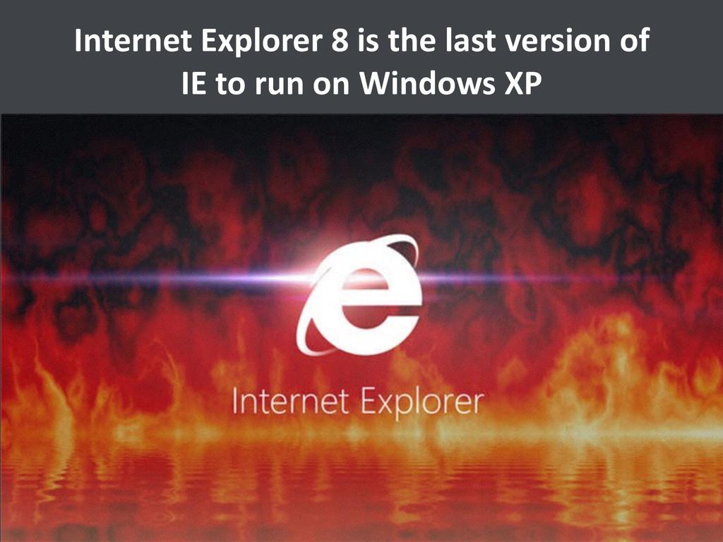 Internet Explorer 8 is the last...