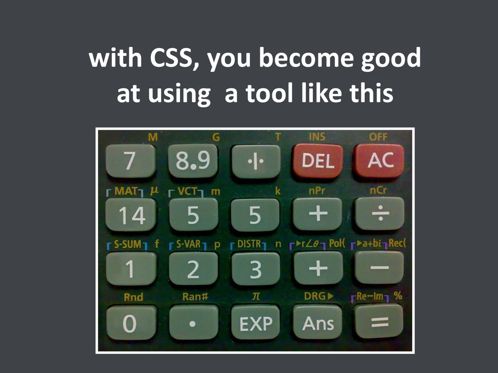 with CSS, you become good  at ...