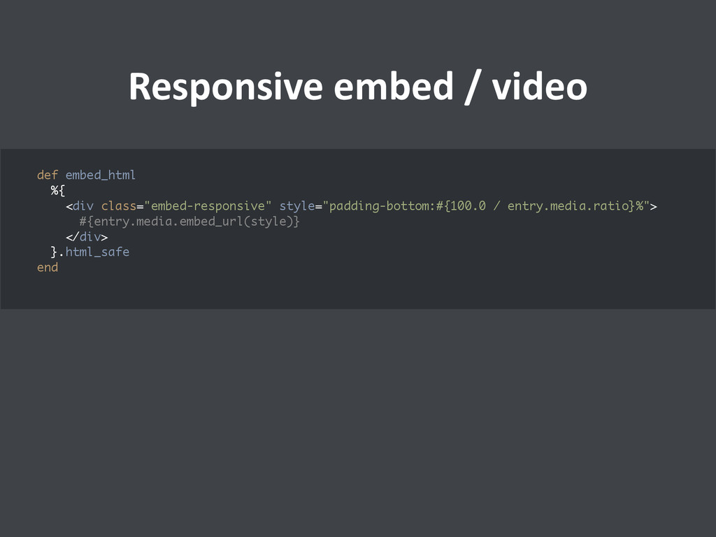 Responsive embed / video  def embed...