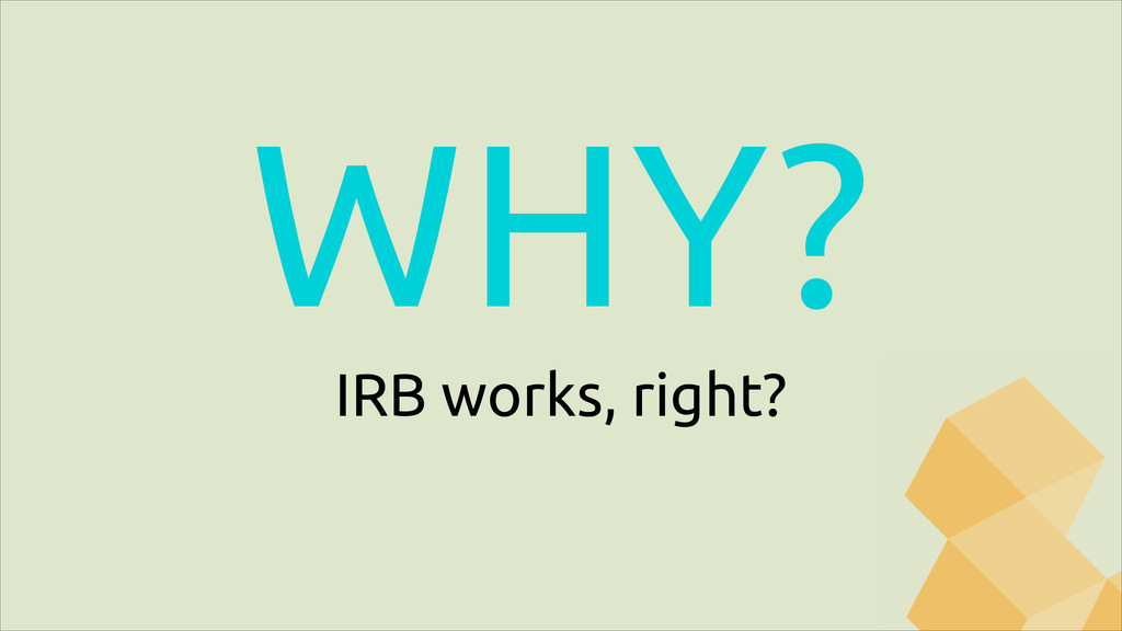 WHY? IRB works, right?