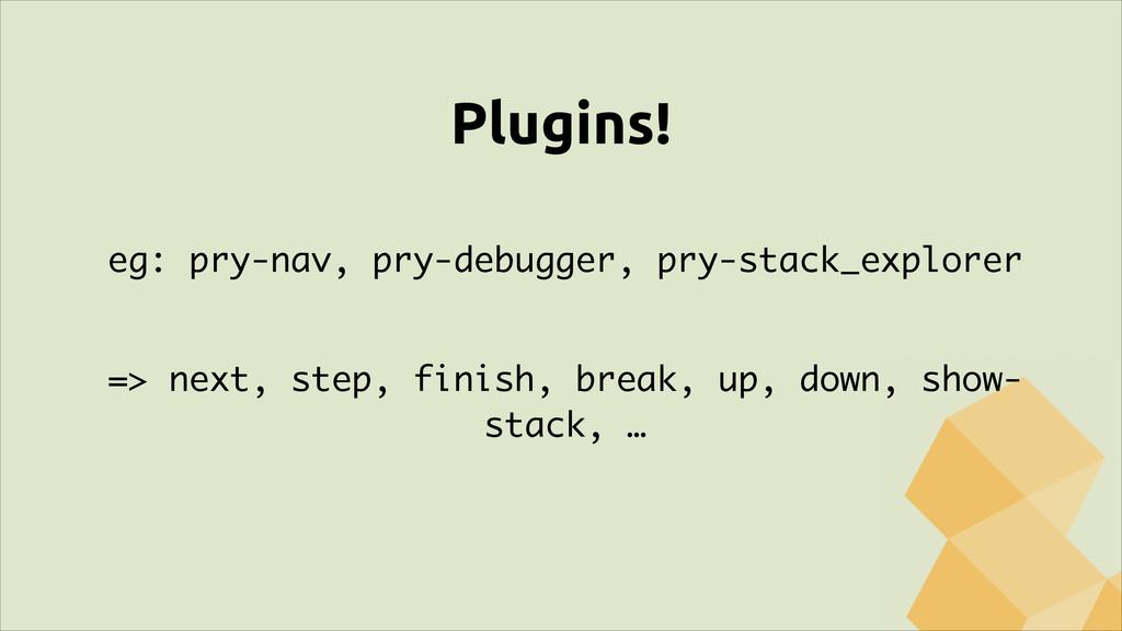 Plugins! ! eg: pry-nav, pry-debugger, pry-stack...