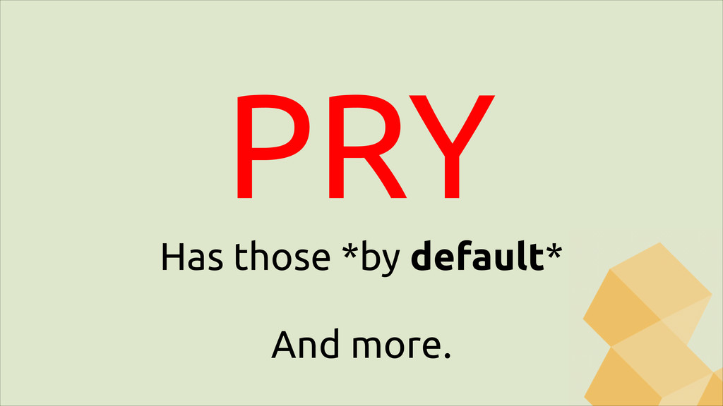 PRY Has those *by default* ! And more.