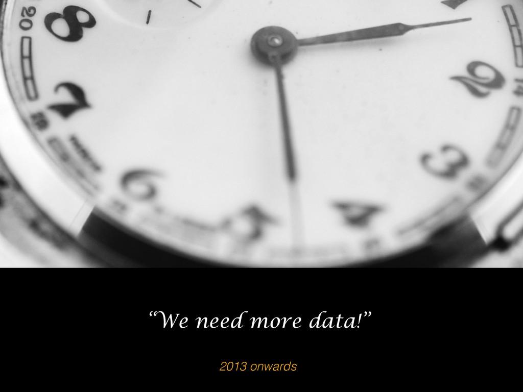 "2013 onwards ""We need more data!"""