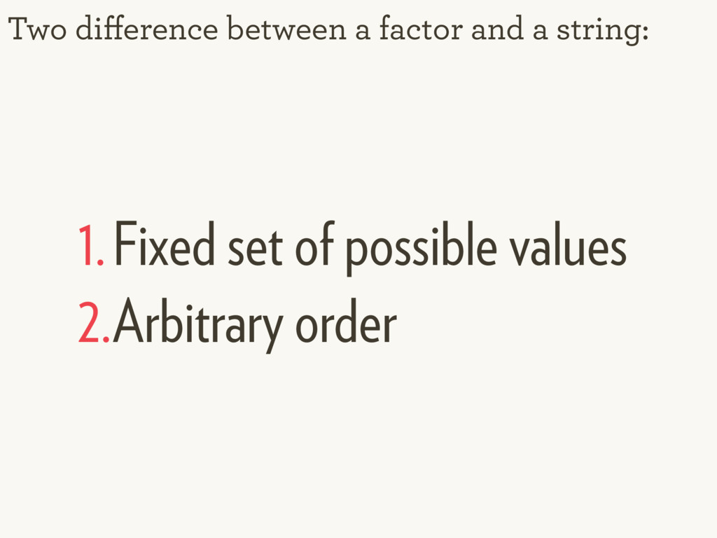 Two difference between a factor and a string: 1....
