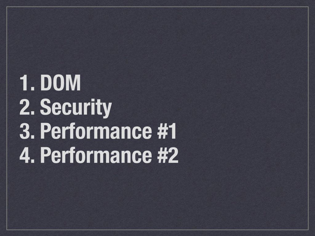 1. DOM 2. Security 3. Performance #1 4. Perform...