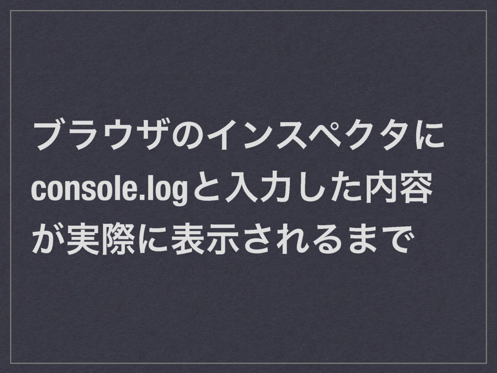 ϒϥβͷΠϯεϖΫλʹ console.logͱೖྗͨ͠༰ ͕࣮ࡍʹදࣔ͞ΕΔ·Ͱ
