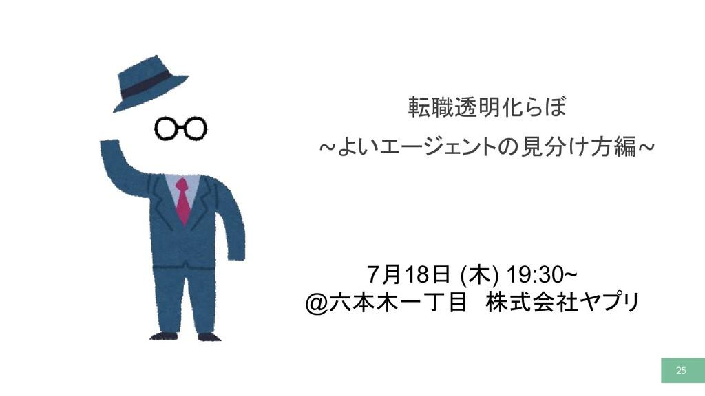 25 25 転職透明化らぼ ~よいエージェントの見分け方編~ 7月18日 (木) 19:30~...