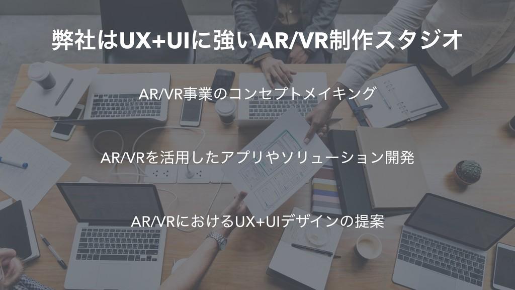 ฐࣾUX+UIʹڧ͍AR/VR੍࡞ελδΦ AR/VRۀͷίϯηϓτϝΠΩϯά AR/VR...