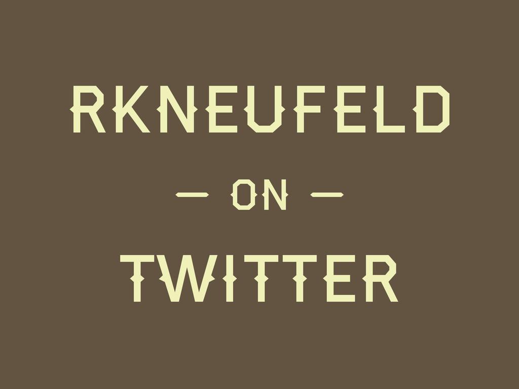 rkneufeld Twitter — on —