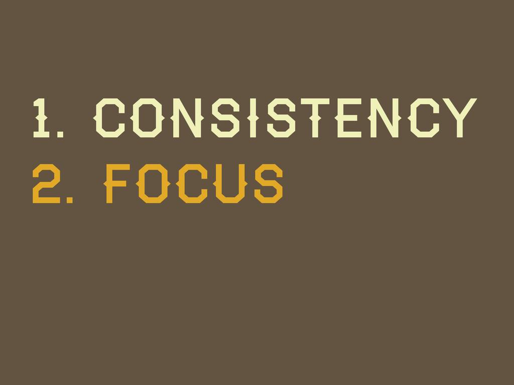 1. Consistency 2. Focus