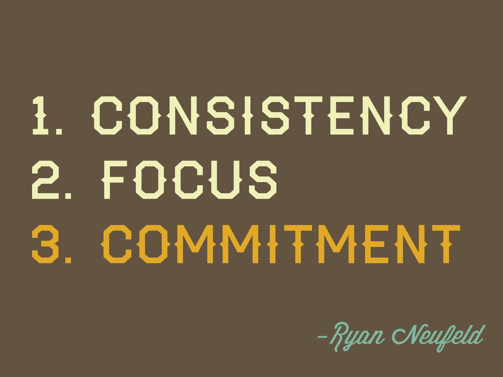 1. Consistency 2. Focus 3. Commitment -Ryan Neu...