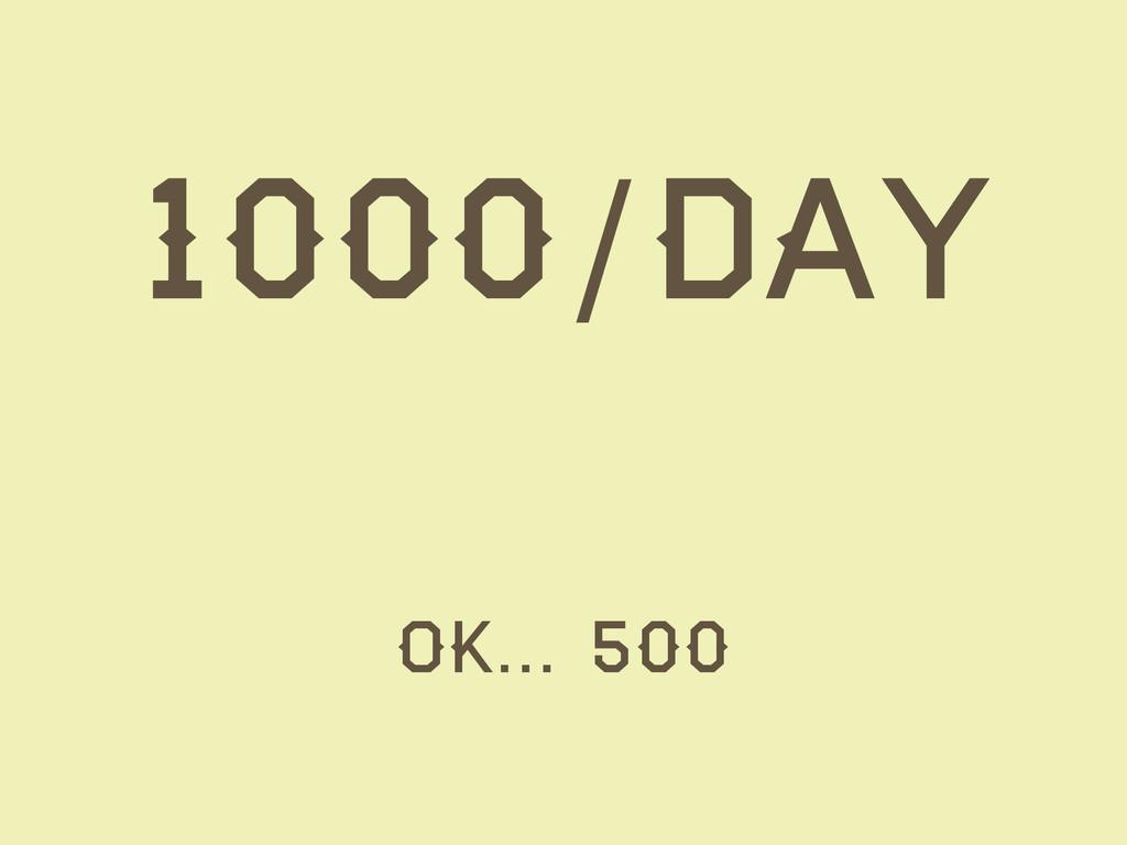 1000/day OK… 500