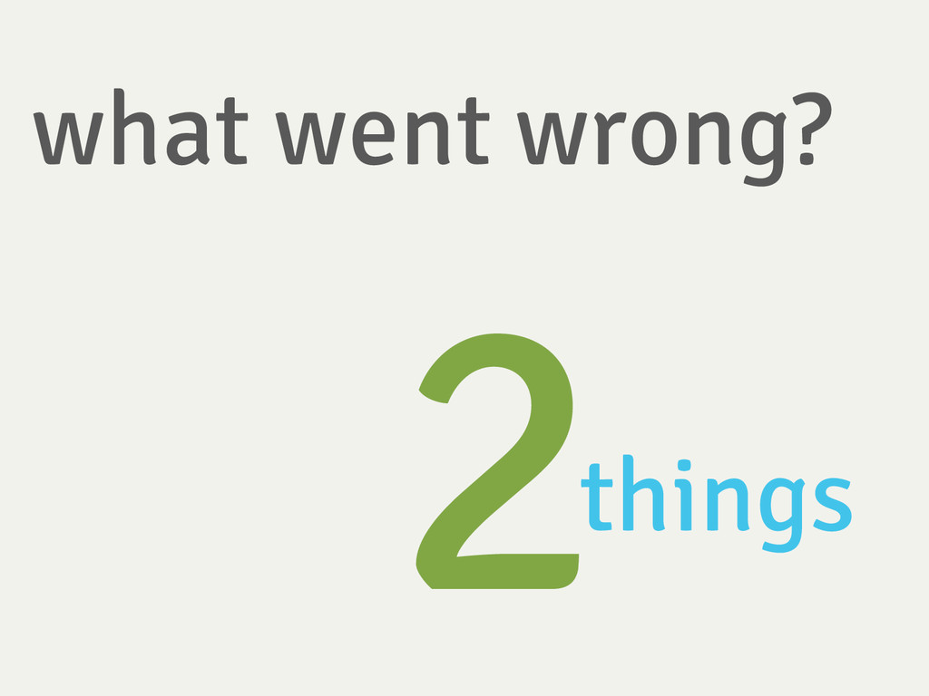what went wrong? 2 things